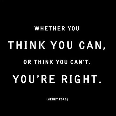 Whether you think you can, or think you can't, you're right!